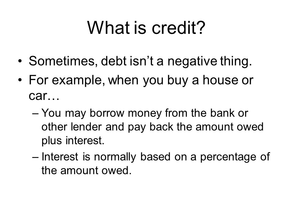 What is credit Sometimes, debt isn't a negative thing.