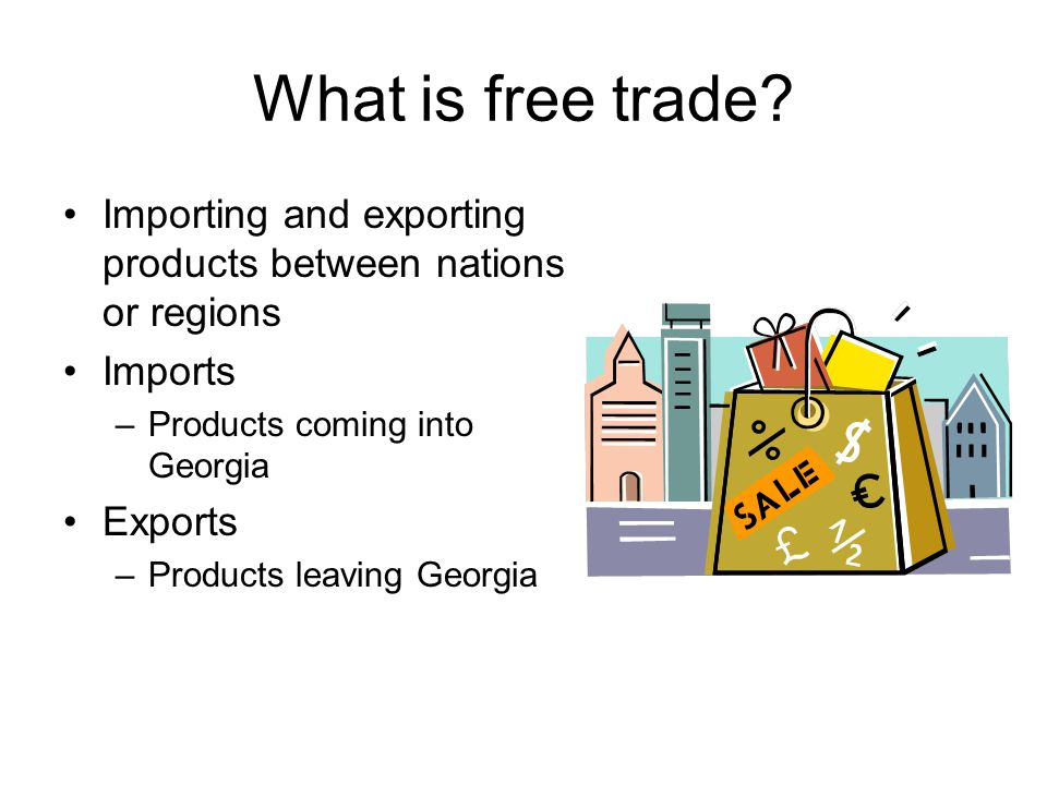 What is free trade Importing and exporting products between nations or regions. Imports. Products coming into Georgia.