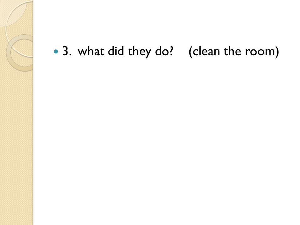 3. what did they do (clean the room)