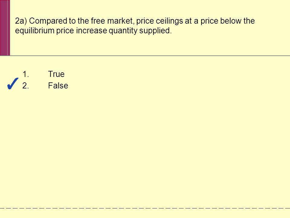2a) Compared to the free market, price ceilings at a price below the equilibrium price increase quantity supplied.