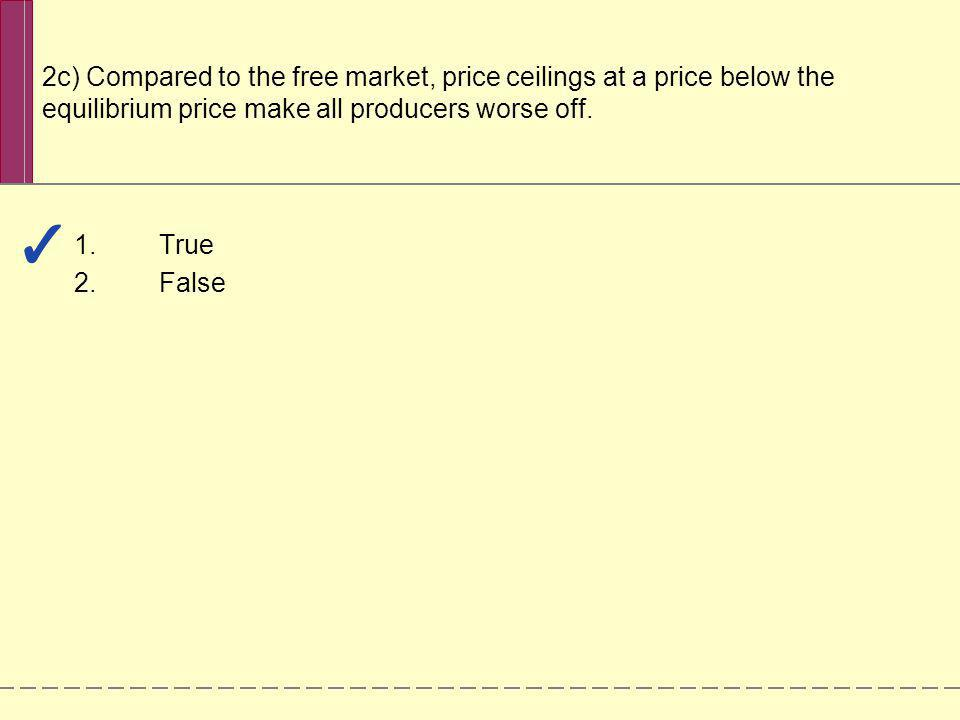 2c) Compared to the free market, price ceilings at a price below the equilibrium price make all producers worse off.