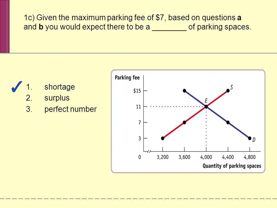 1c) Given the maximum parking fee of $7, based on questions a and b you would expect there to be a ________ of parking spaces.