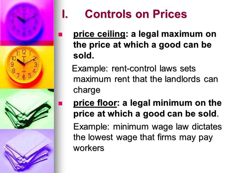 I. Controls on Prices price ceiling: a legal maximum on the price at which a good can be sold.