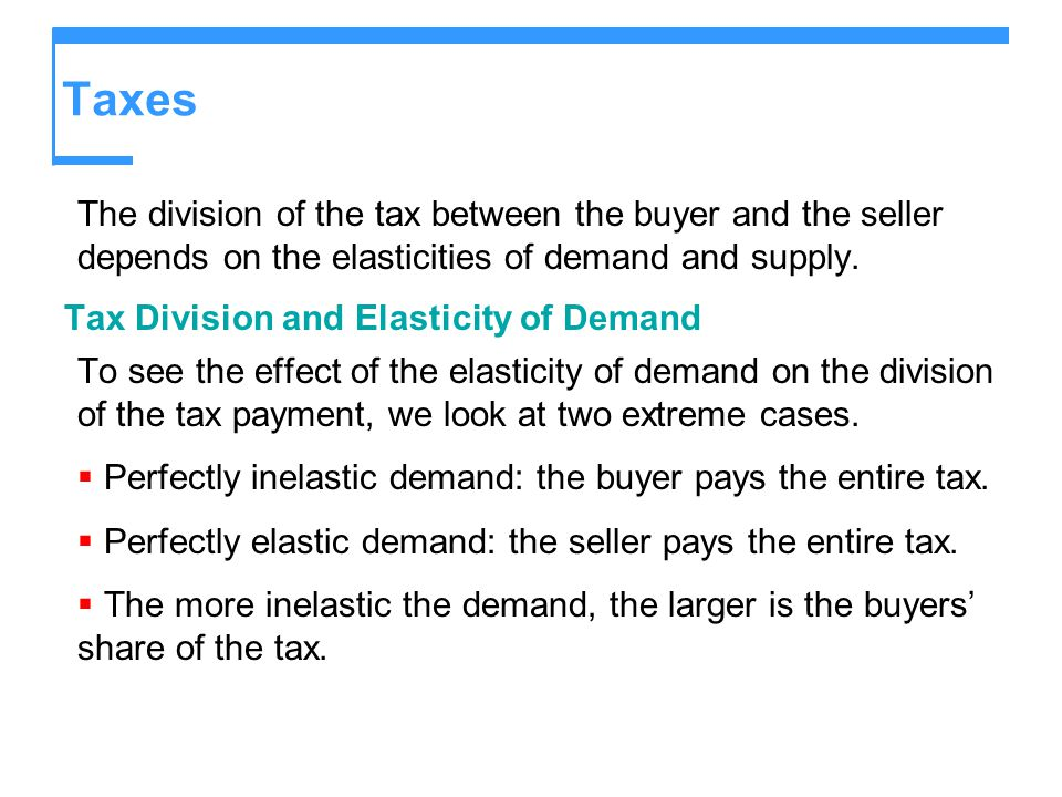 Taxes The division of the tax between the buyer and the seller depends on the elasticities of demand and supply.