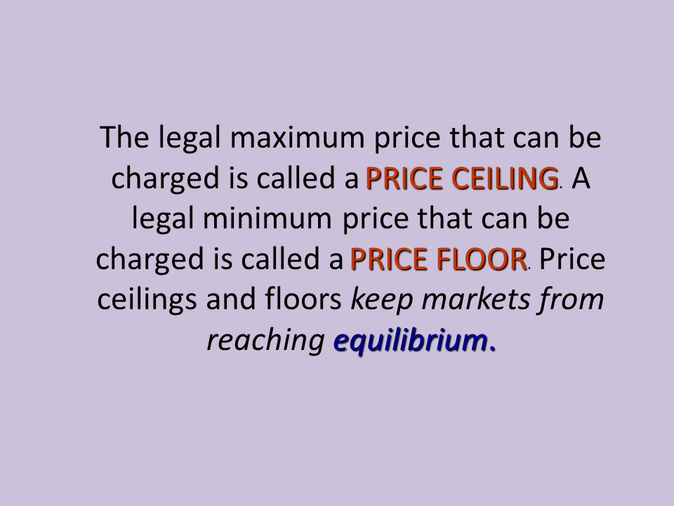 The legal maximum price that can be charged is called a PRICE CEILING