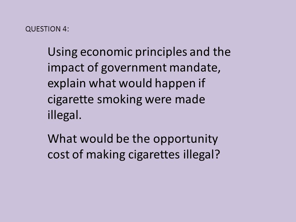 What would be the opportunity cost of making cigarettes illegal