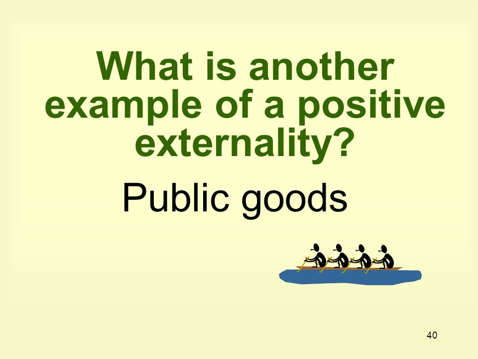 What is another example of a positive externality