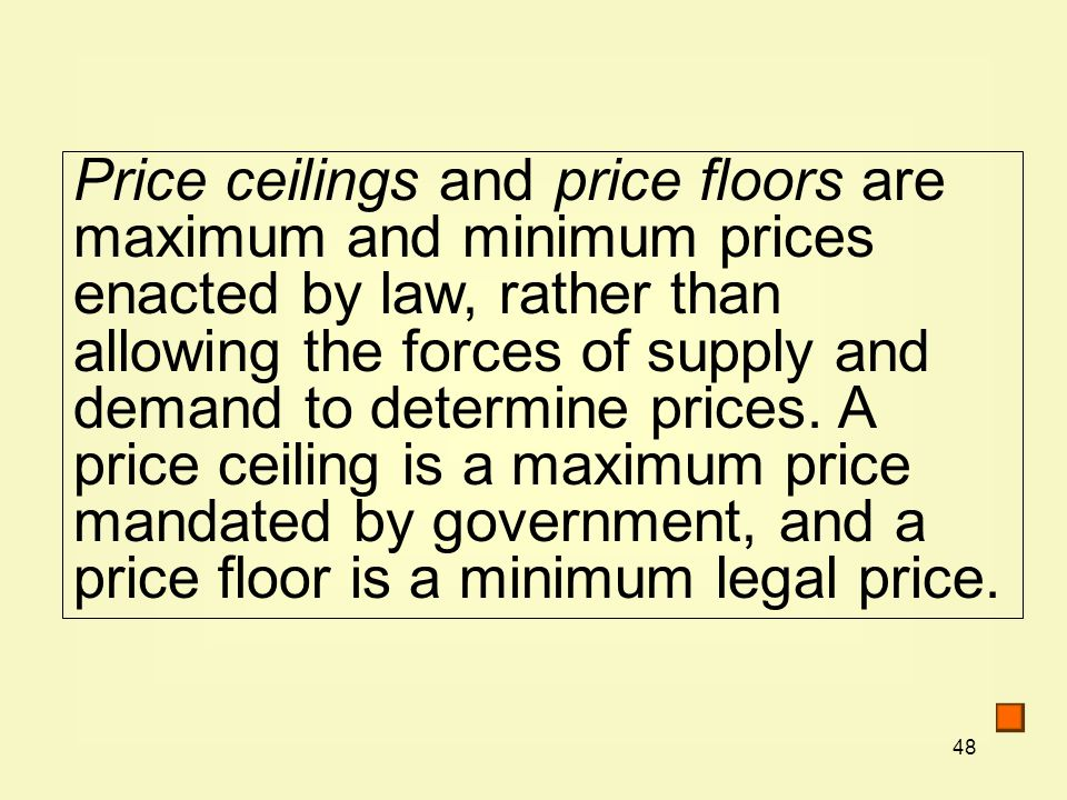 Price ceilings and price floors are maximum and minimum prices enacted by law, rather than allowing the forces of supply and demand to determine prices.