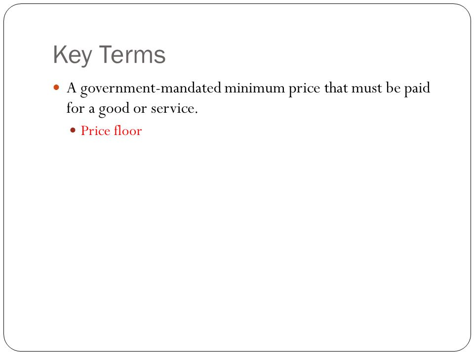 Key Terms A government-mandated minimum price that must be paid for a good or service. Price floor