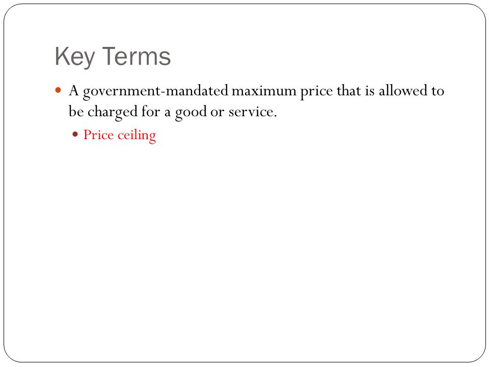 Key Terms A government-mandated maximum price that is allowed to be charged for a good or service.
