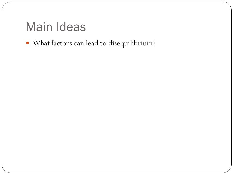 Main Ideas What factors can lead to disequilibrium