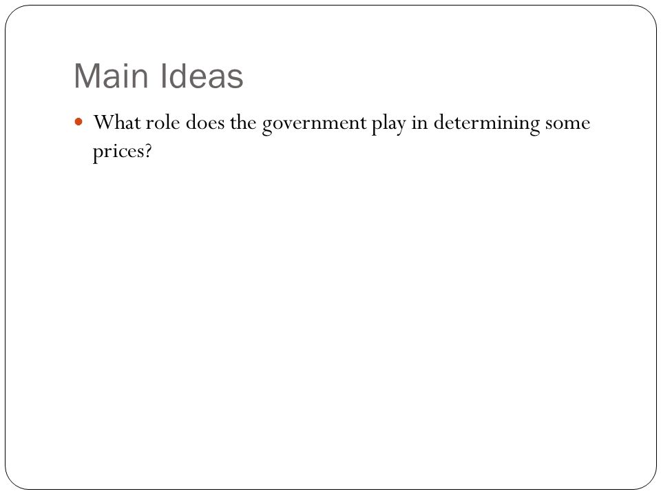 Main Ideas What role does the government play in determining some prices