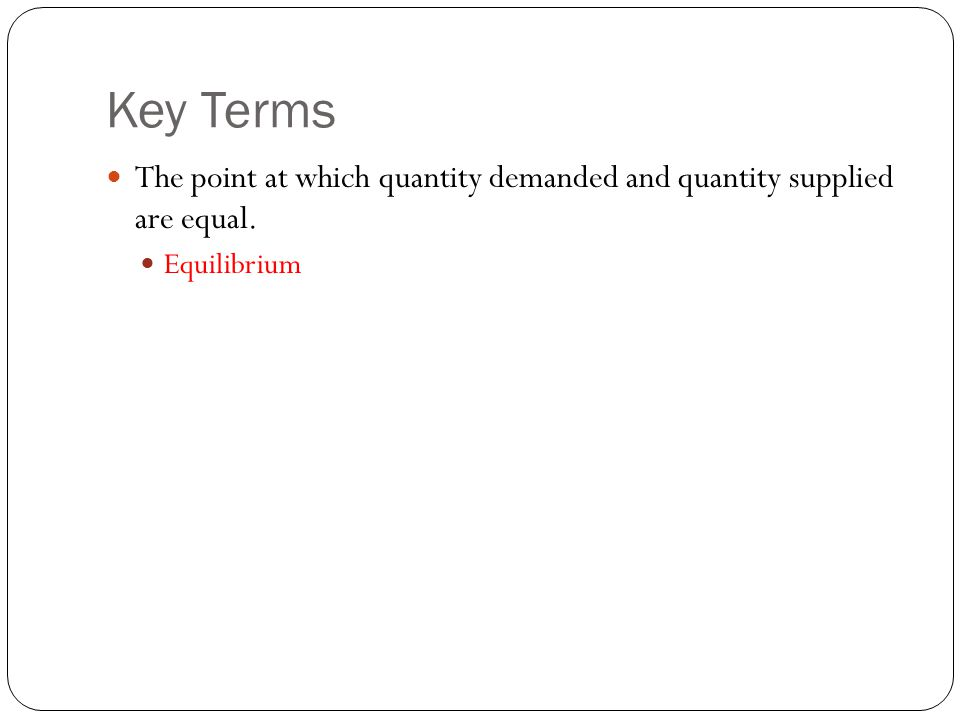 Key Terms The point at which quantity demanded and quantity supplied are equal. Equilibrium