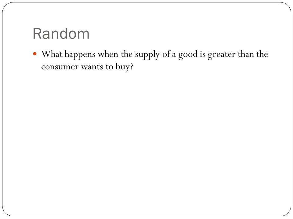 Random What happens when the supply of a good is greater than the consumer wants to buy