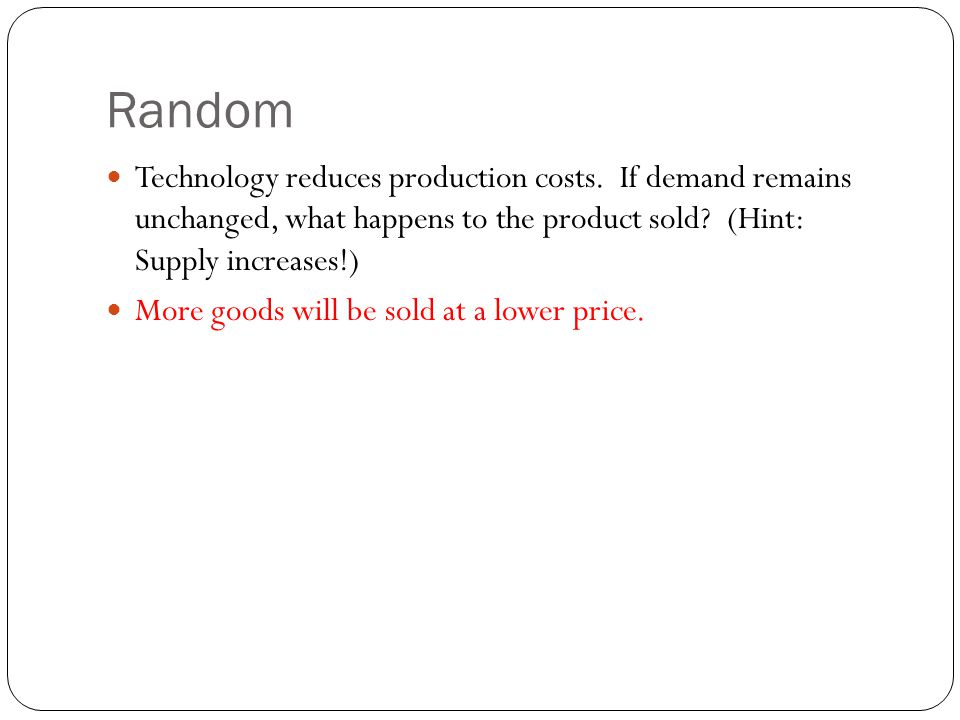Random Technology reduces production costs. If demand remains unchanged, what happens to the product sold (Hint: Supply increases!)