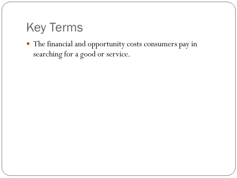 Key Terms The financial and opportunity costs consumers pay in searching for a good or service.