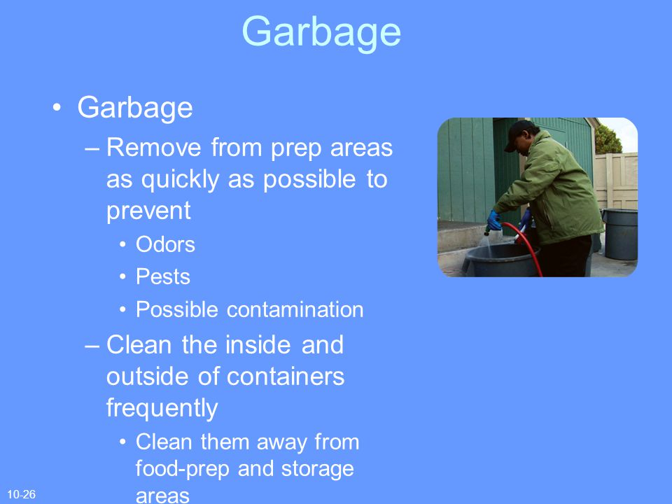Garbage Garbage. Remove from prep areas as quickly as possible to prevent. Odors. Pests. Possible contamination.