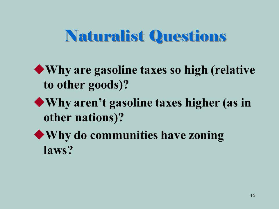 Naturalist Questions Why are gasoline taxes so high (relative to other goods) Why aren't gasoline taxes higher (as in other nations)