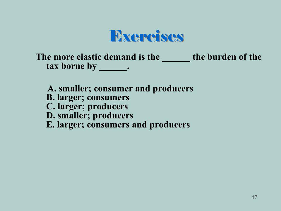 Exercises The more elastic demand is the ______ the burden of the tax borne by ______.