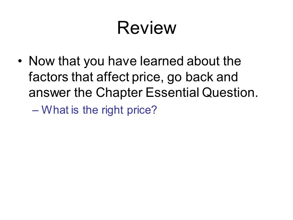 Review Now that you have learned about the factors that affect price, go back and answer the Chapter Essential Question.