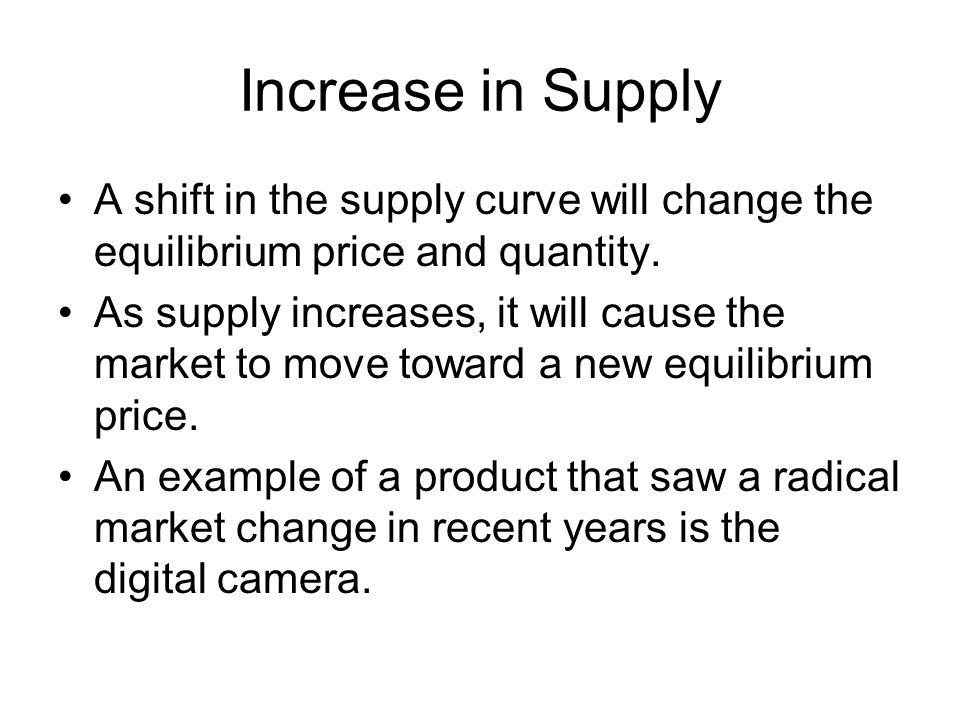 Increase in Supply A shift in the supply curve will change the equilibrium price and quantity.