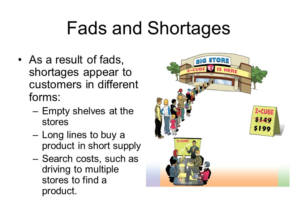 Fads and Shortages As a result of fads, shortages appear to customers in different forms: Empty shelves at the stores.