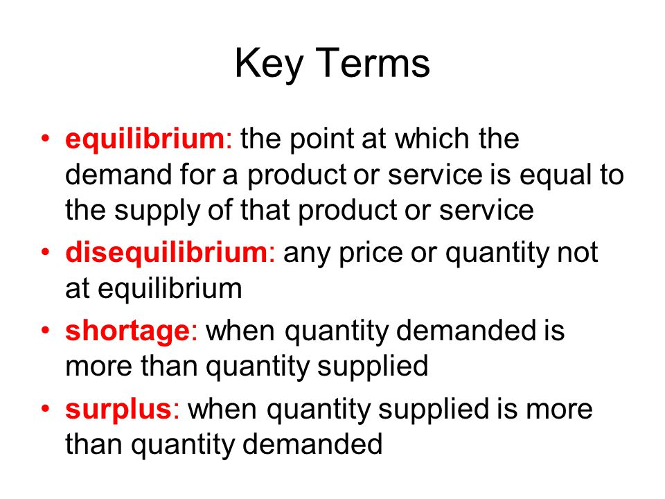 Key Terms equilibrium: the point at which the demand for a product or service is equal to the supply of that product or service.