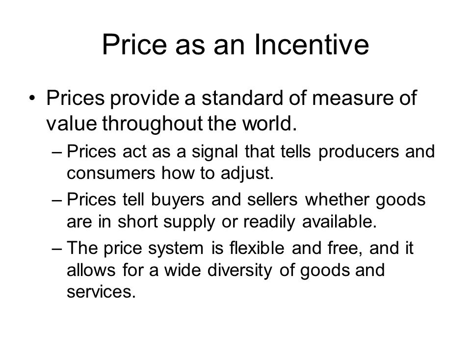 Price as an Incentive Prices provide a standard of measure of value throughout the world.
