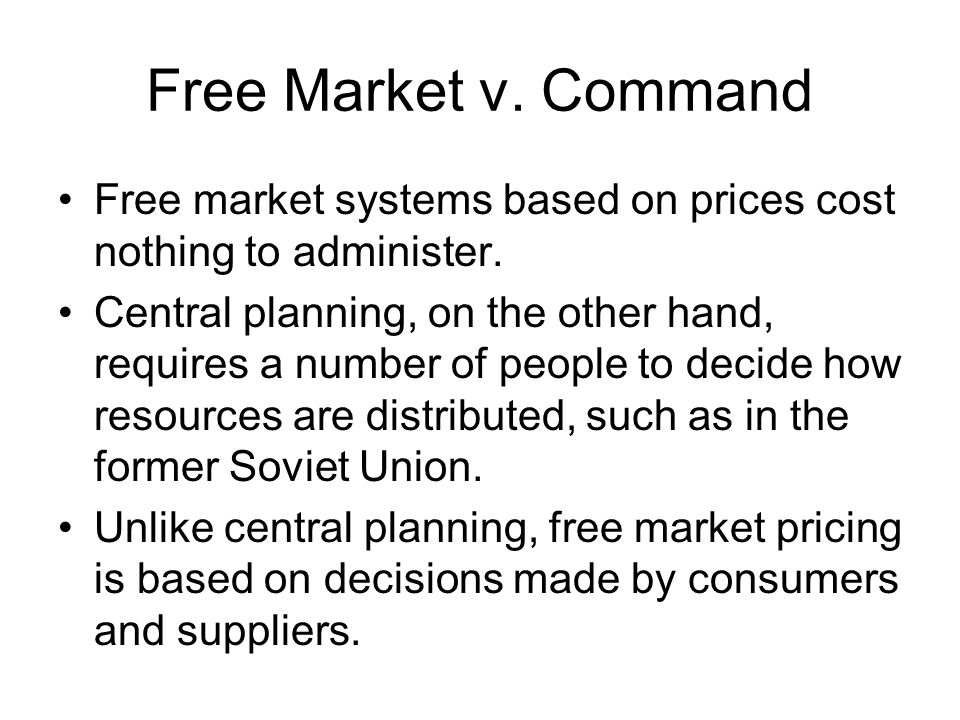 Free Market v. Command Free market systems based on prices cost nothing to administer.