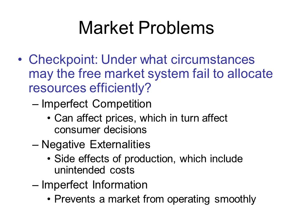 Market Problems Checkpoint: Under what circumstances may the free market system fail to allocate resources efficiently