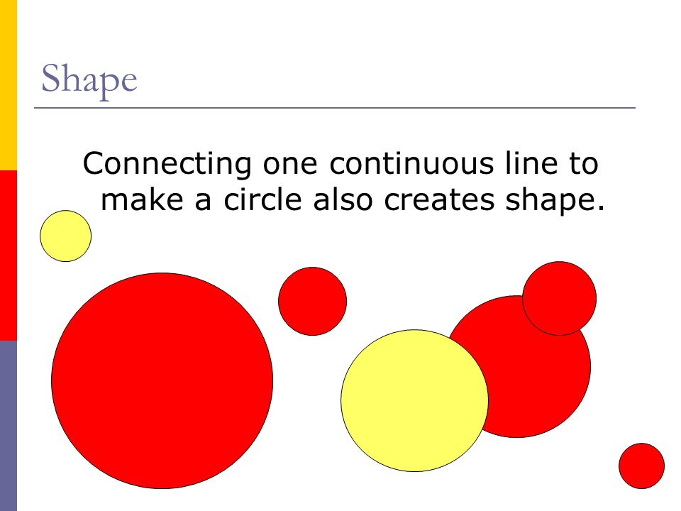 Connecting one continuous line to make a circle also creates shape.