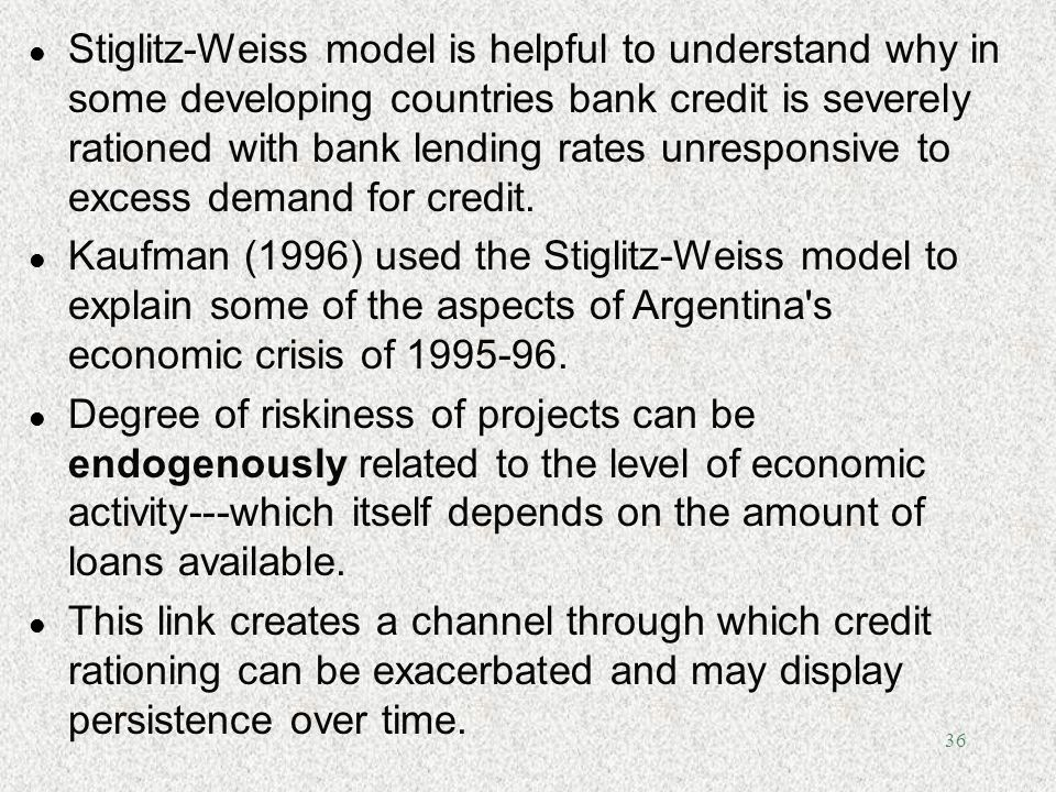 Stiglitz-Weiss model is helpful to understand why in some developing countries bank credit is severely rationed with bank lending rates unresponsive to excess demand for credit.