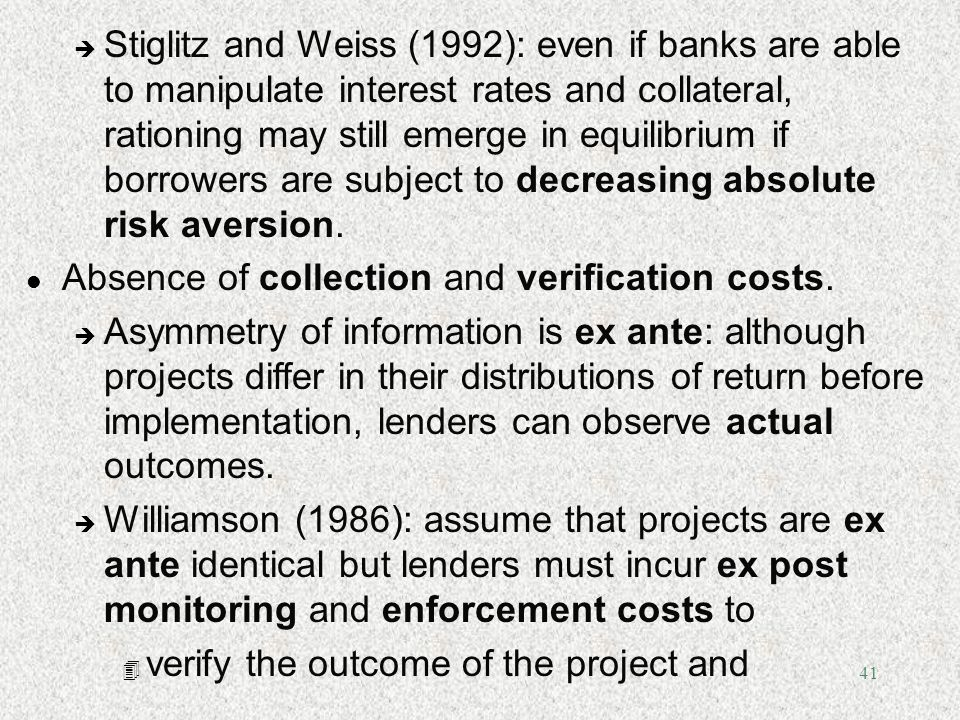Stiglitz and Weiss (1992): even if banks are able to manipulate interest rates and collateral, rationing may still emerge in equilibrium if borrowers are subject to decreasing absolute risk aversion.
