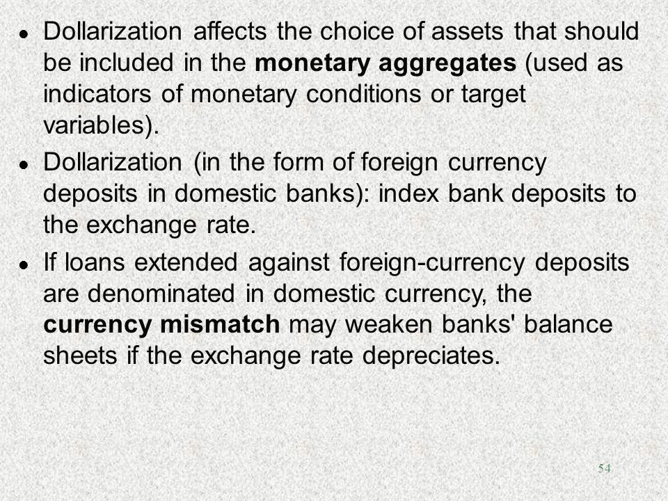 Dollarization affects the choice of assets that should be included in the monetary aggregates (used as indicators of monetary conditions or target variables).