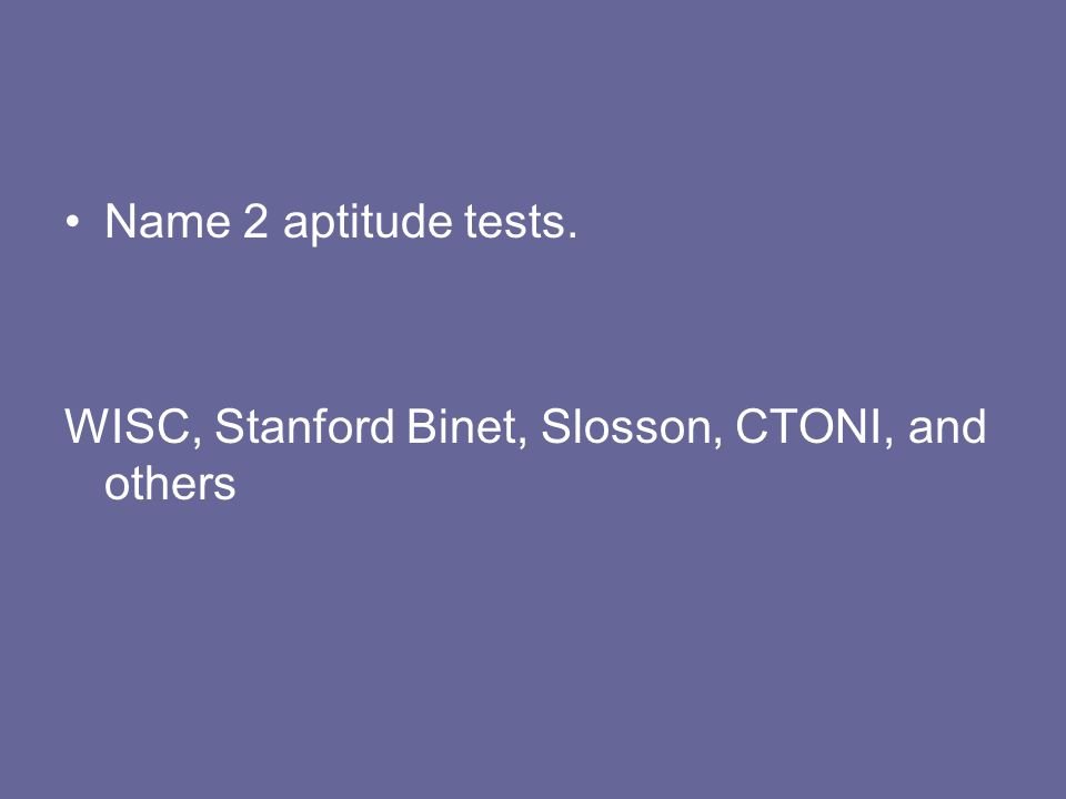 Name 2 aptitude tests. WISC, Stanford Binet, Slosson, CTONI, and others