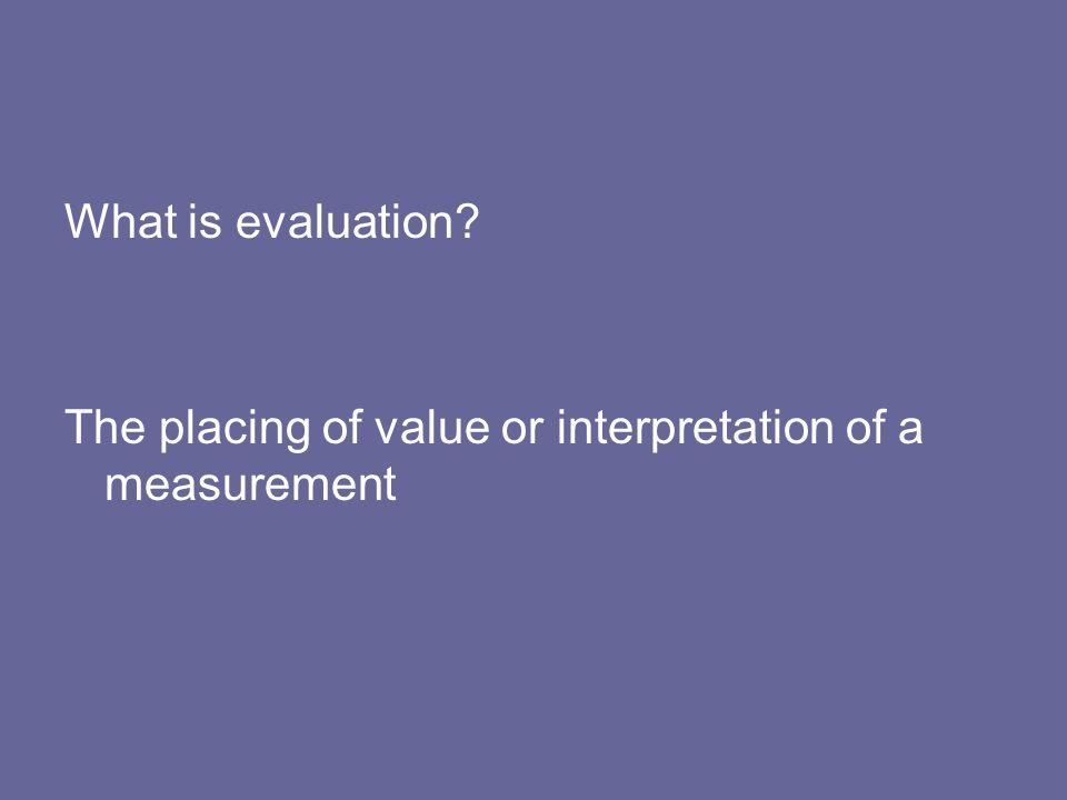 What is evaluation The placing of value or interpretation of a measurement