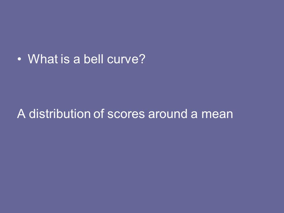 What is a bell curve A distribution of scores around a mean