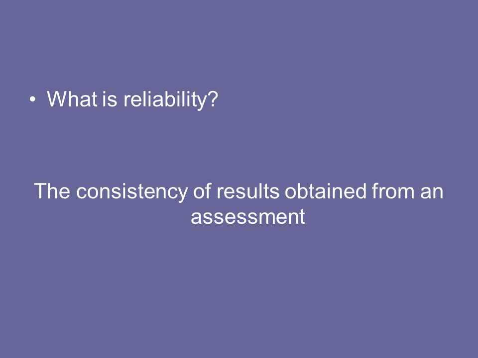 The consistency of results obtained from an assessment