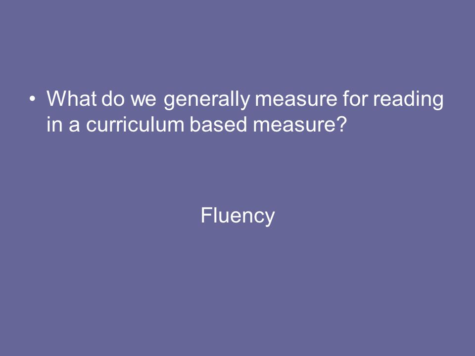What do we generally measure for reading in a curriculum based measure