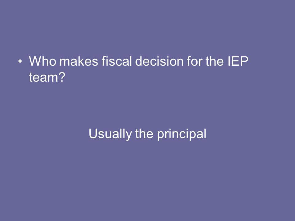 Who makes fiscal decision for the IEP team