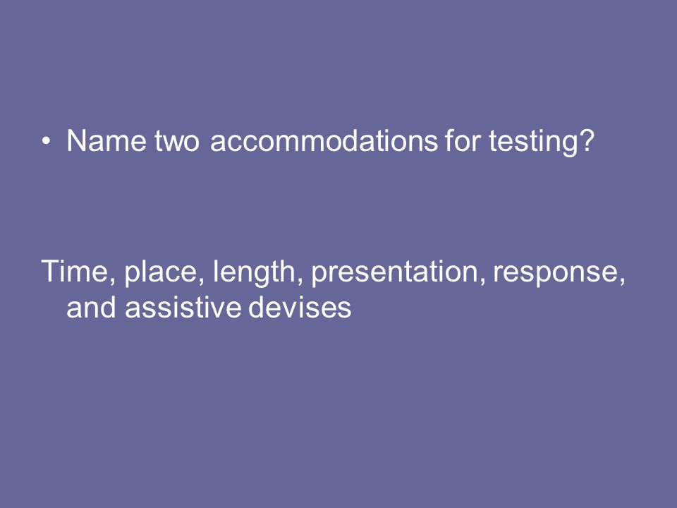 Name two accommodations for testing