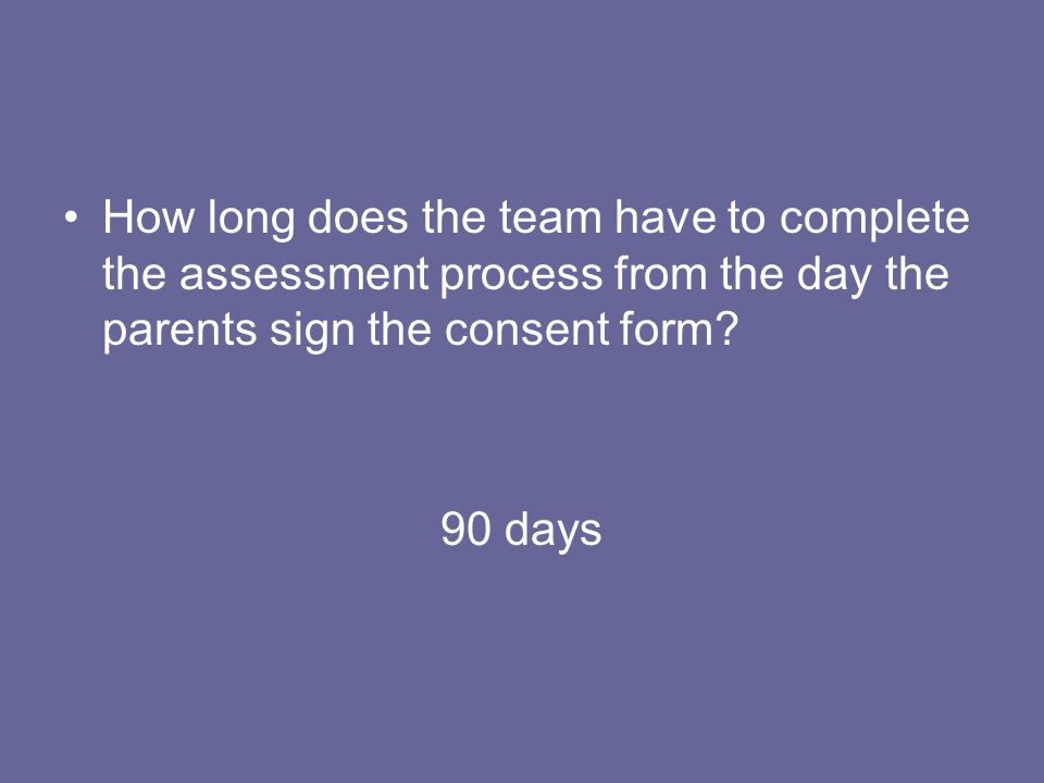 How long does the team have to complete the assessment process from the day the parents sign the consent form