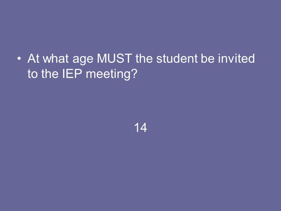 At what age MUST the student be invited to the IEP meeting