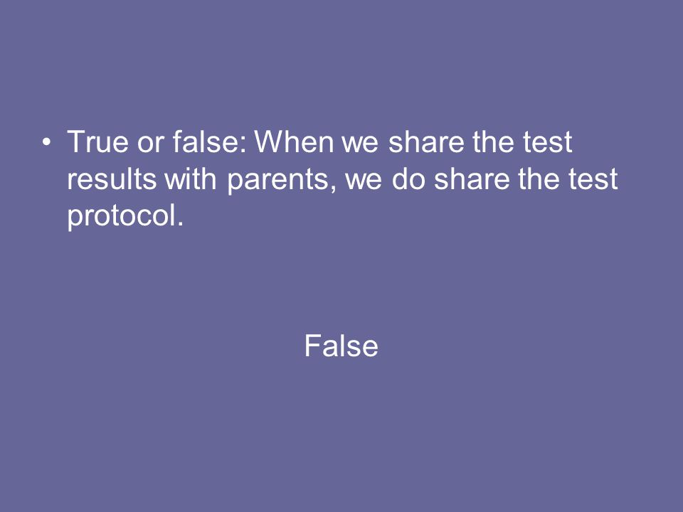 True or false: When we share the test results with parents, we do share the test protocol.