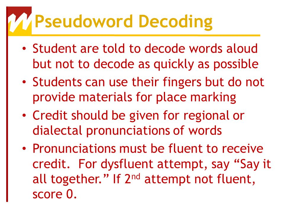 Pseudoword Decoding Student are told to decode words aloud but not to decode as quickly as possible.