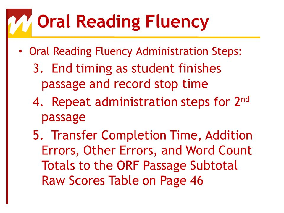Oral Reading Fluency Oral Reading Fluency Administration Steps: 3. End timing as student finishes passage and record stop time.