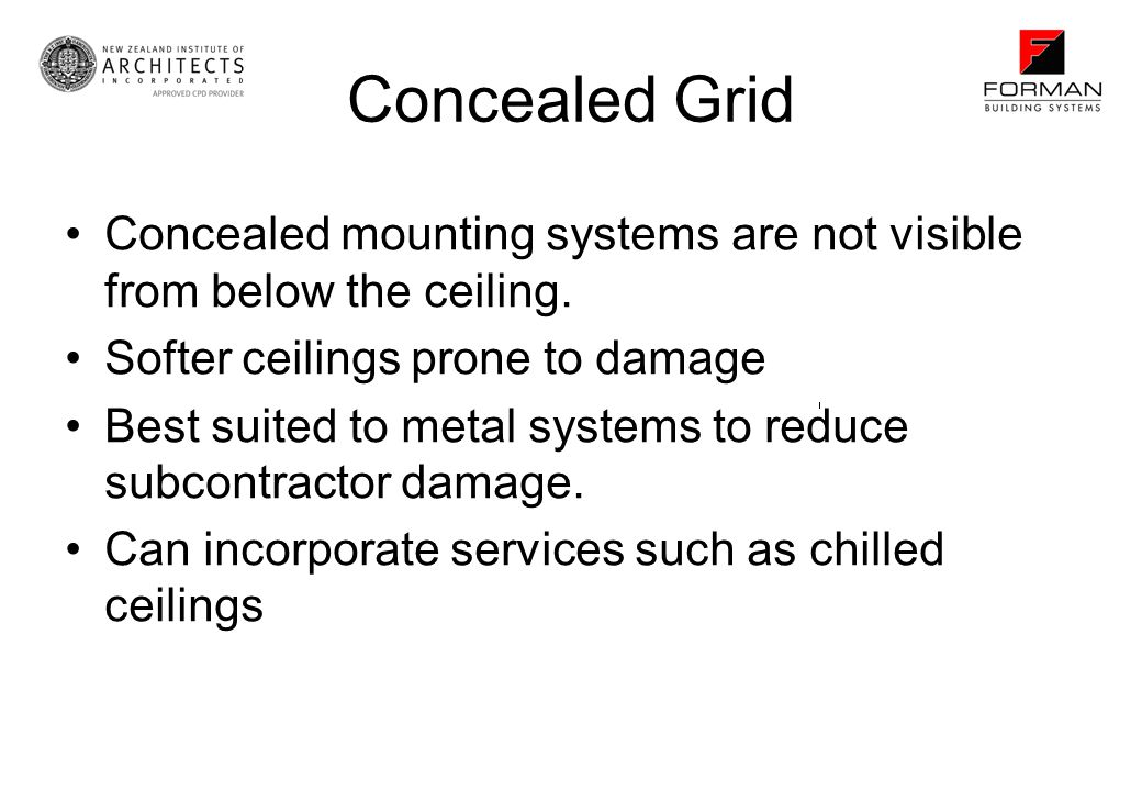 Concealed Grid Concealed mounting systems are not visible from below the ceiling. Softer ceilings prone to damage.