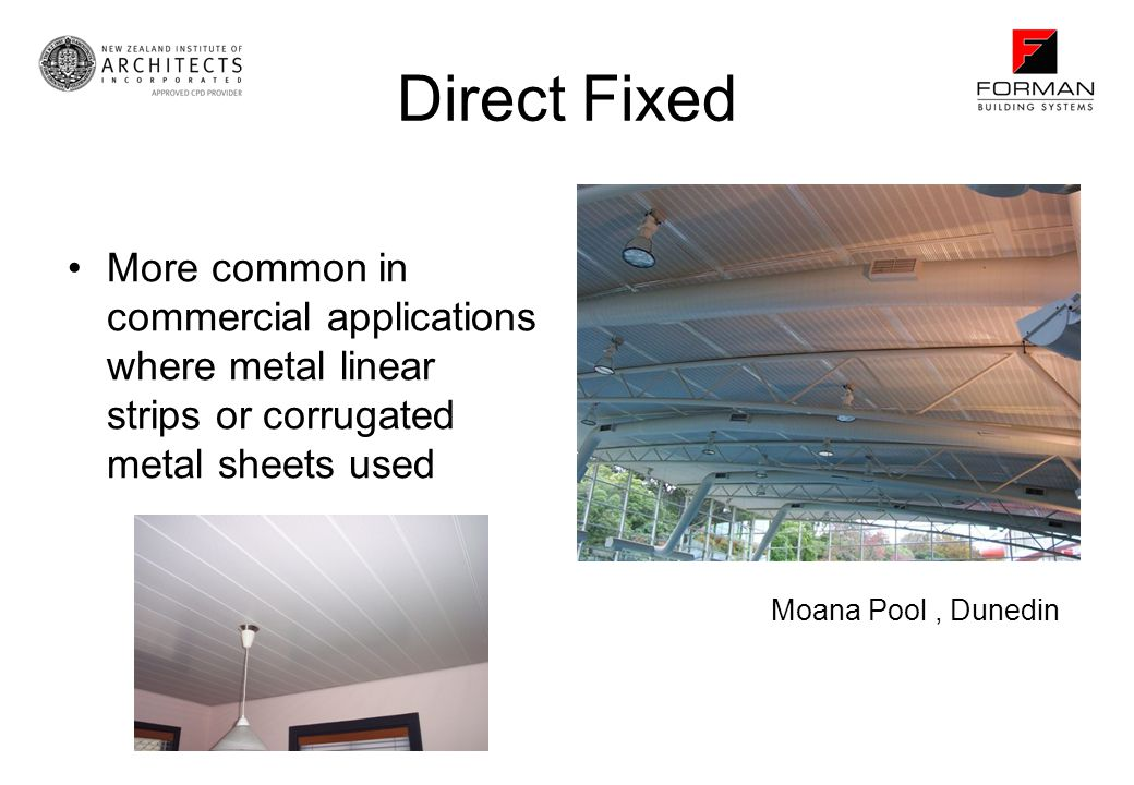 Direct Fixed More common in commercial applications where metal linear strips or corrugated metal sheets used.