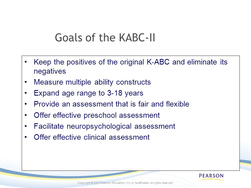 Goals of the KABC-II Keep the positives of the original K-ABC and eliminate its negatives. Measure multiple ability constructs.