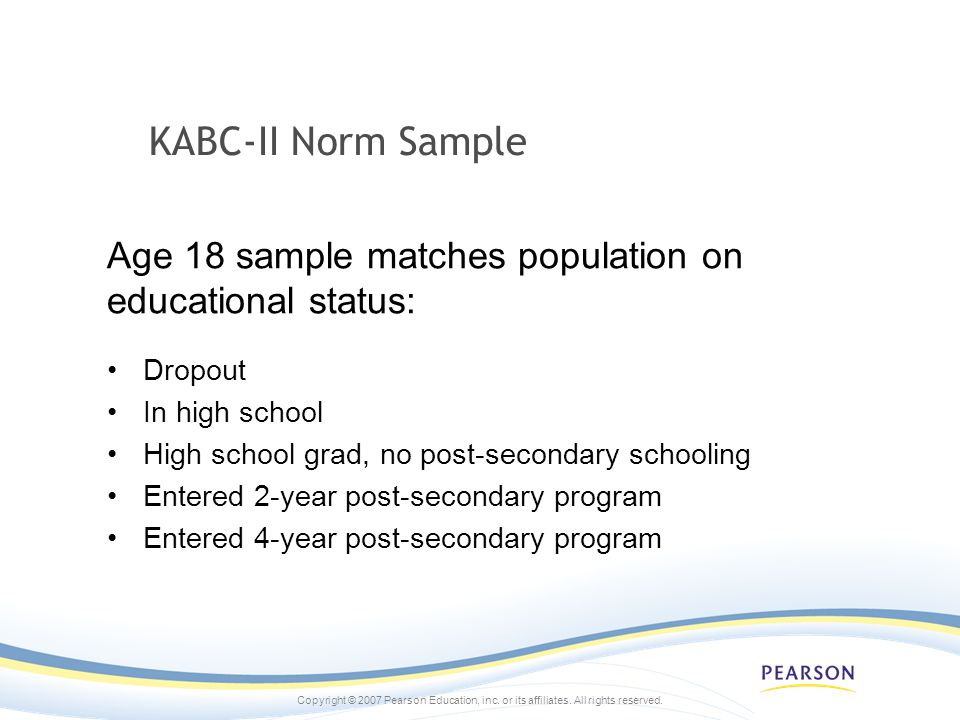 KABC-II Norm Sample Age 18 sample matches population on educational status: Dropout. In high school.